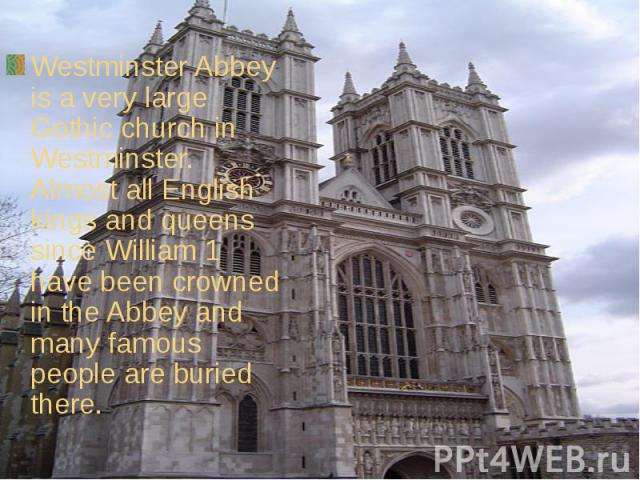 Westminster Abbey is a very large Gothic church in Westminster. Almost all English kings and queens since William 1 have been crowned in the Abbey and many famous people are buried there.