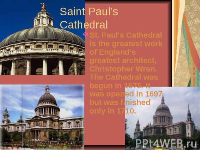 Saint Paul's CathedralSt. Paul's Cathedral is the greatest work of England's greatest architect, Christopher Wren. The Cathedral was begun in 1675. It was opened in 1697 but was finished only in 1710.