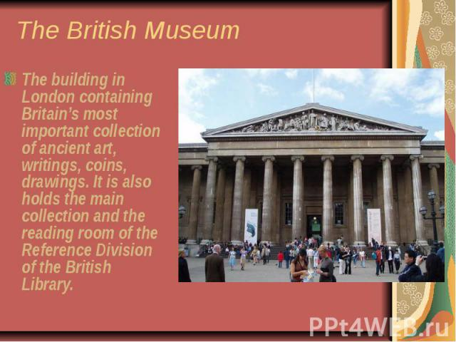 The British Museum The building in London containing Britain's most important collection of ancient art, writings, coins, drawings. It is also holds the main collection and the reading room of the Reference Division of the British Library.