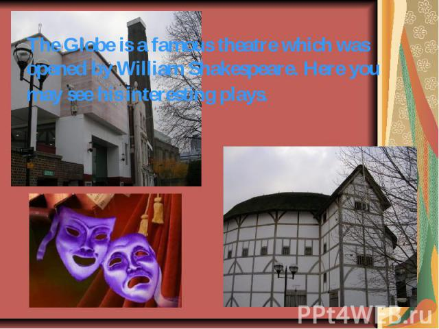 The Globe is a famous theatre which was opened by William Shakespeare. Here you may see his interesting plays.