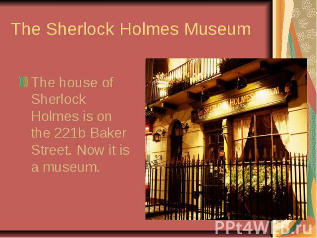 The Sherlock Holmes MuseumThe house of Sherlock Holmes is on the 221b Baker Street. Now it is a museum.