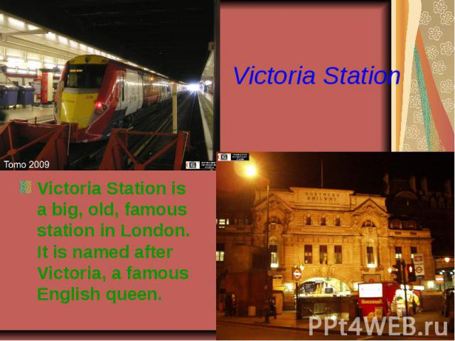 Victoria StationVictoria Station is a big, old, famous station in London. It is named after Victoria, a famous English queen.
