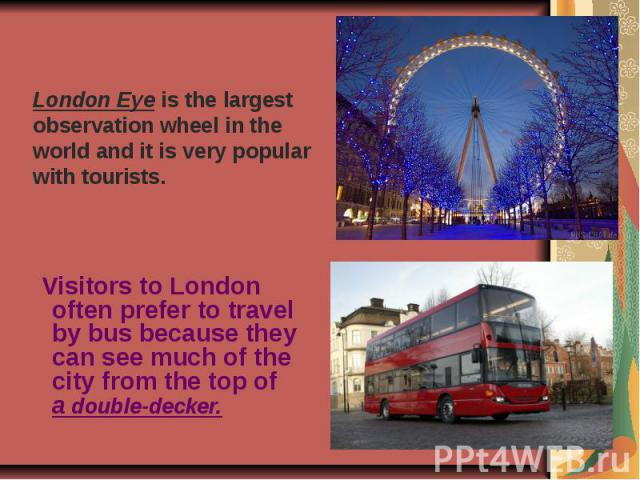 London Eye is the largest observation wheel in the world and it is very popular with tourists. Visitors to London often prefer to travel by bus because they can see much of the city from the top of a double-decker.