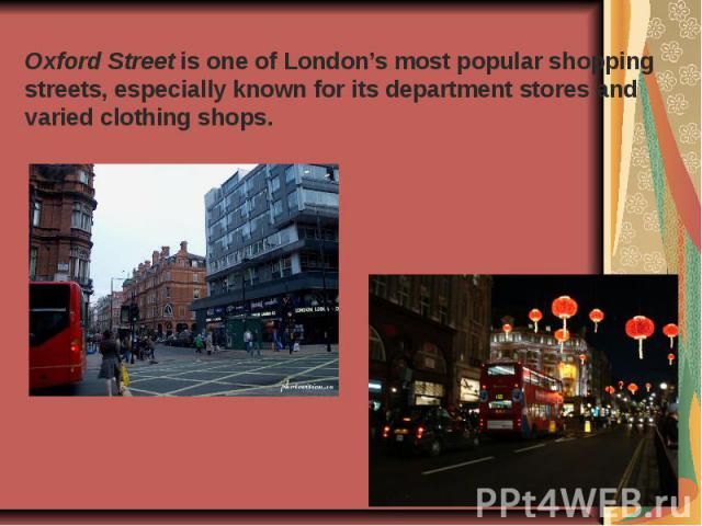 Oxford Street is one of London's most popular shopping streets, especially known for its department stores and varied clothing shops.