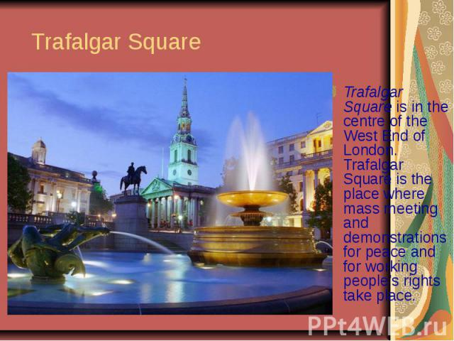 Trafalgar Square Trafalgar Square is in the centre of the West End of London. Trafalgar Square is the place where mass meeting and demonstrations for peace and for working people's rights take place.