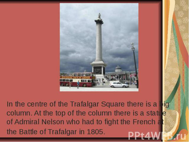 In the centre of the Trafalgar Square there is a big column. At the top of the column there is a statue of Admiral Nelson who had to fight the French at the Battle of Trafalgar in 1805.