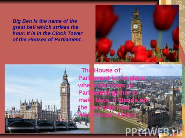Big Ben is the name of the great bell which strikes the hour. It is in the Clock Tower of the Houses of Parliament.