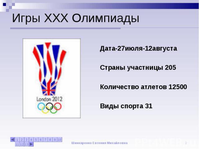 Игры XXX Олимпиады Дата-27июля-12августаСтраны участницы 205Количество атлетов 12500Виды спорта 31