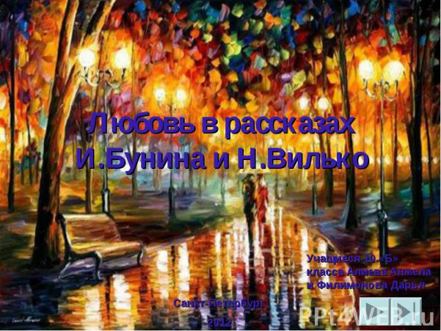 Любовь в рассказах И.Бунина и Н.Вилько Санкт-Петербург 2012 Учащиеся 10 «Б» класса Алиева Анжела и Филимонова Дарья