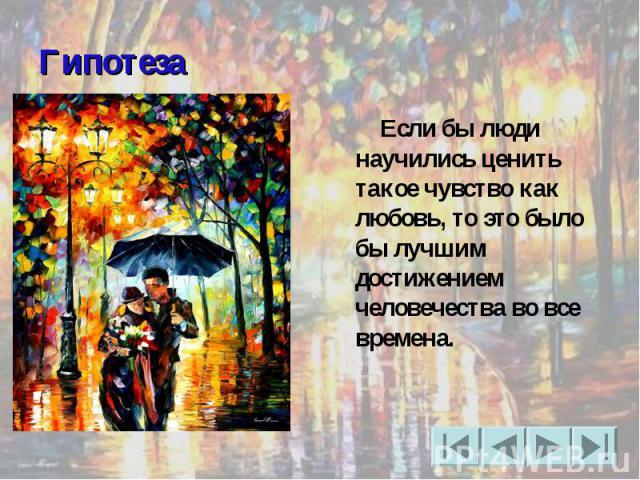 Гипотеза Если бы люди научились ценить такое чувство как любовь, то это было бы лучшим достижением человечества во все времена.