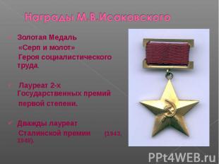 Награды М.В.ИсаковскогоЗолотая Медаль «Серп и молот» Героя социалистического тру