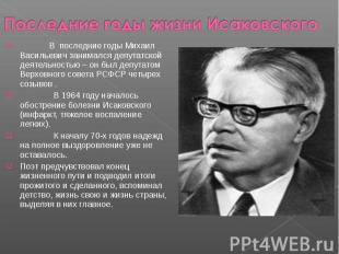 Последние годы жизни Исаковского В последние годы Михаил Васильевич занимался де
