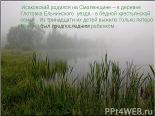 Исаковский родился на Смоленщине – в деревне Глотовка Ельнинского уезда - в бедн