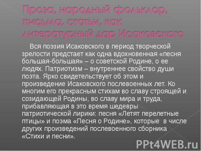 Проза, народный фольклор, письма, статьи, как литературный дар Исаковского Вся поэзия Исаковского в период творческой зрелости предстает как одна вдохновенная «песня большая-большая» – о советской Родине, о ее людях. Патриотизм – внутреннее свойств…