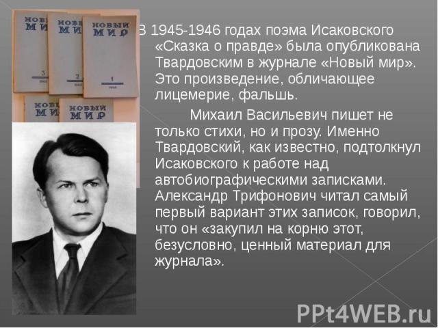 В 1945-1946 годах поэма Исаковского «Сказка о правде» была опубликована Твардовским в журнале «Новый мир». Это произведение, обличающее лицемерие, фальшь. Михаил Васильевич пишет не только стихи, но и прозу. Именно Твардовский, как известно, подтолк…