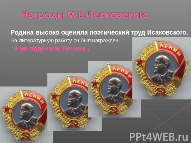 Награды М.В.Исаковского Родина высоко оценила поэтический труд Исаковского. За литературную работу он был награжден 4-мя орденами Ленина ,