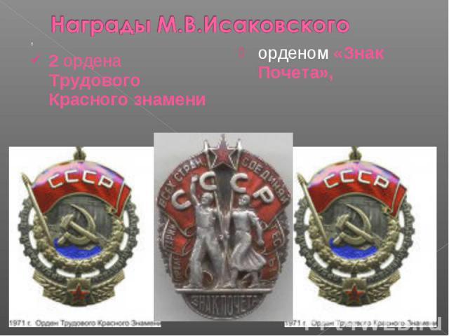 Награды М.В.Исаковского, 2 ордена Трудового Красного знамениорденом «Знак Почета»,