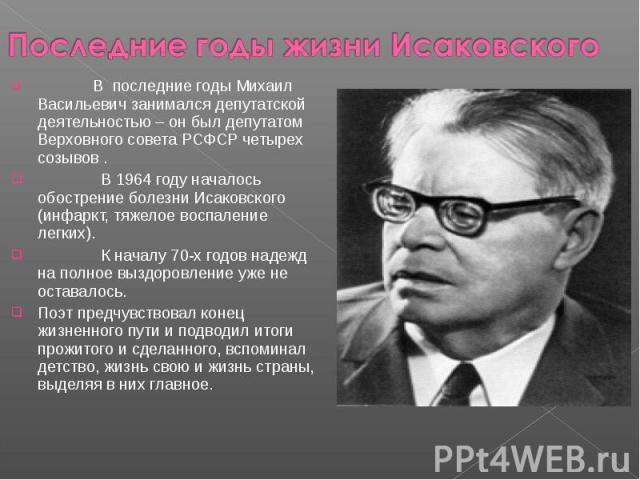Последние годы жизни Исаковского В последние годы Михаил Васильевич занимался депутатской деятельностью – он был депутатом Верховного совета РСФСР четырех созывов . В 1964 году началось обострение болезни Исаковского (инфаркт, тяжелое воспаление лег…