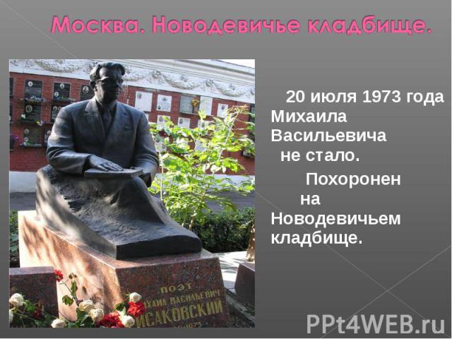 Москва. Новодевичье кладбище. 20 июля 1973 года Михаила Васильевича не стало. Похоронен на Новодевичьем кладбище.