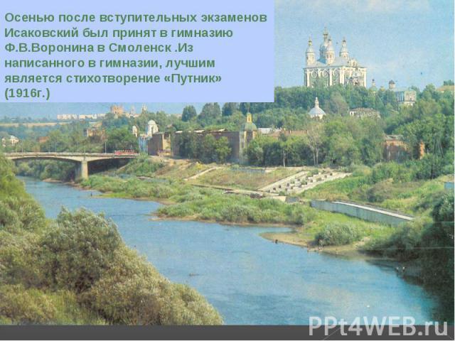 Осенью после вступительных экзаменов Исаковский был принят в гимназию Ф.В.Воронина в Смоленск .Из написанного в гимназии, лучшим является стихотворение «Путник» (1916г.)