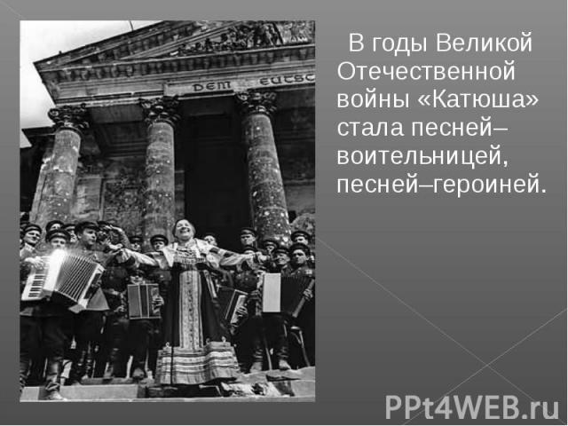 В годы Великой Отечественной войны «Катюша» стала песней–воительницей, песней–героиней.