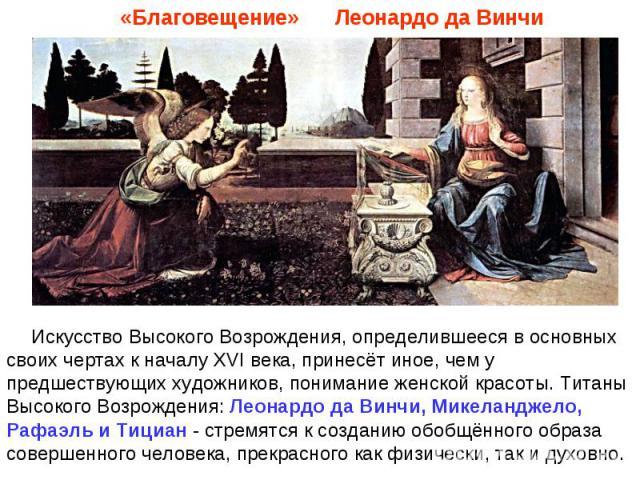 «Благовещение» Леонардо да ВинчиИскусство Высокого Возрождения, определившееся в основных своих чертах к началу XVI века, принесёт иное, чем у предшествующих художников, понимание женской красоты. Титаны Высокого Возрождения: Леонардо да Винчи, Мике…