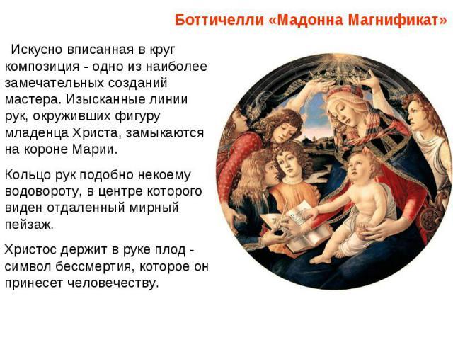 Боттичелли «Мадонна Магнификат»Искусно вписанная в круг композиция - одно из наиболее замечательных созданий мастера. Изысканные линии рук, окруживших фигуру младенца Христа, замыкаются на короне Марии. Кольцо рук подобно некоему водовороту, в цен…