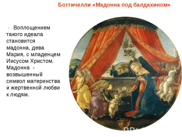 Боттичелли «Мадонна под балдахином»Воплощением такого идеала становится мадонна, дева Мария, с младенцем Иисусом Христом. Мадонна - возвышенный символ материнства и жертвенной любви к людям.