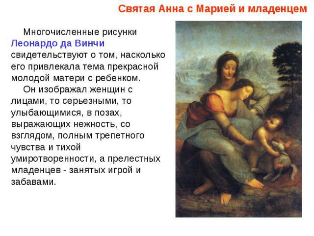 Святая Анна с Марией и младенцем Многочисленные рисунки Леонардо да Винчи свидетельствуют о том, насколько его привлекала тема прекрасной молодой матери с ребенком. Он изображал женщин с лицами, то серьезными, то улыбающимися, в позах, выражающих не…