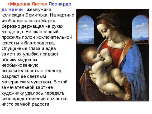 «Мадонна Литта» Леонардо да Винчи - жемчужина коллекции Эрмитажа. На картине изображена юная Мария, бережно держащая на руках младенца. Её склонённый профиль полон исключительной красоты и благородства. Опущенные глаза и едва заметная улыбка придают…
