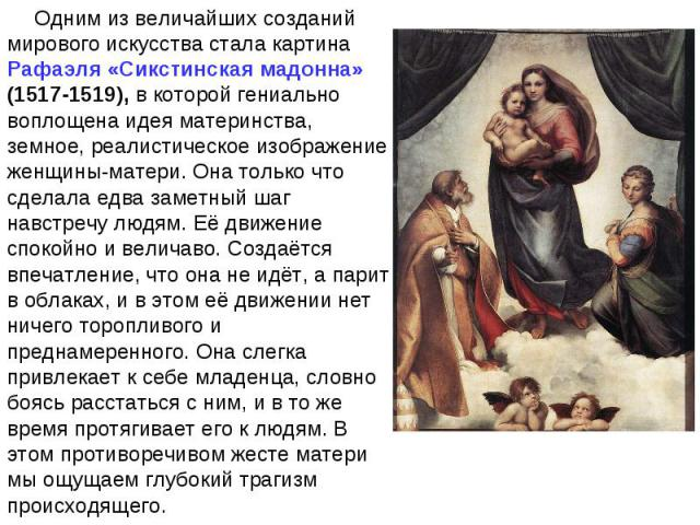 Одним из величайших созданий мирового искусства стала картина Рафаэля «Сикстинская мадонна» (1517-1519), в которой гениально воплощена идея материнства, земное, реалистическое изображение женщины-матери. Она только что сделала едва заметный шаг навс…