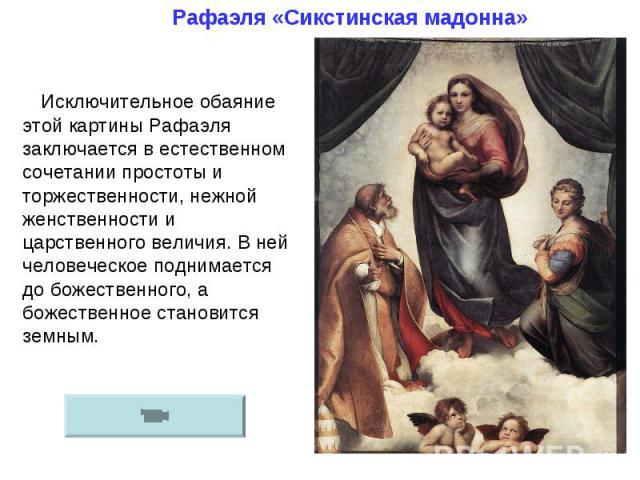 Рафаэля «Сикстинская мадонна»Исключительное обаяние этой картины Рафаэля заключается в естественном сочетании простоты и торжественности, нежной женственности и царственного величия. В ней человеческое поднимается до божественного, а божественное ст…