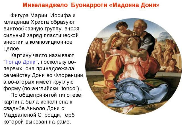 Микеланджело Буонарроти «Мадонна Дони»Фигура Марии, Иосифа и младенца Христа образуют винтообразную группу, внося сильный заряд пластической энергии в композиционное целое.  Картину часто называют