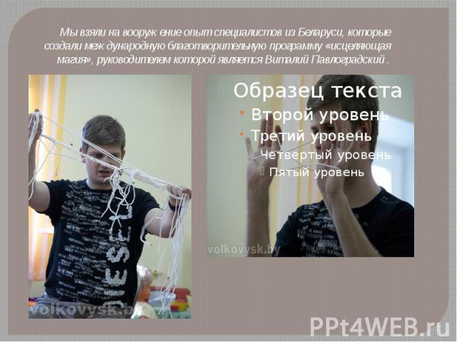 Мы взяли на вооружение опыт специалистов из Беларуси, которые создали международную благотворительную программу «исцеляющая магия», руководителем которой является Виталий Павлоградский .