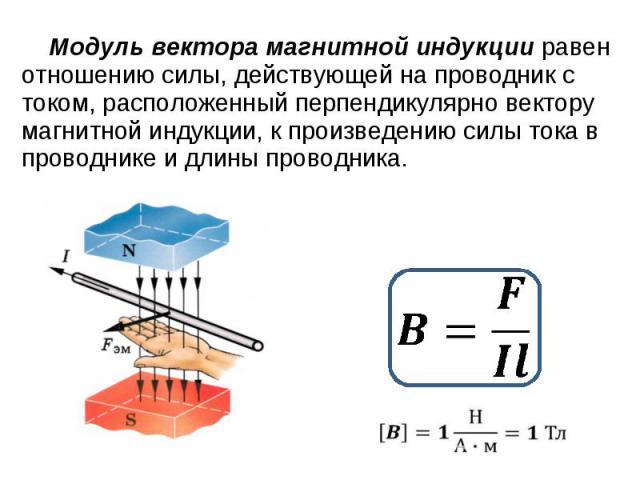 Модуль вектора магнитной индукции равен отношению силы, действующей на проводник с током, расположенный перпендикулярно вектору магнитной индукции, к произведению силы тока в проводнике и длины проводника.