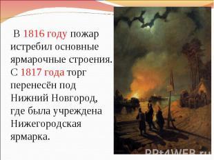 В 1816 году пожар истребил основные ярмарочные строения. С 1817 года торг перене