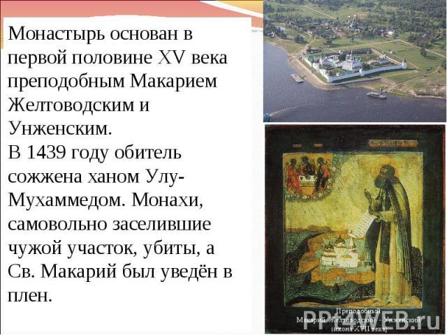 Монастырь основан в первой половине XV века преподобным Макарием Желтоводским и Унженским. В 1439 году обитель сожжена ханом Улу-Мухаммедом. Монахи, самовольно заселившие чужой участок, убиты, а Св. Макарий был уведён в плен.