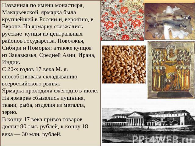 Названная по имени монастыря, Макарьевской, ярмарка была крупнейшей в России и, вероятно, в Европе. На ярмарку съезжались русские купцы из центральных районов государства, Поволжья, Сибири и Поморья; а также купцов из Закавказья, Средней Азии, Ирана…