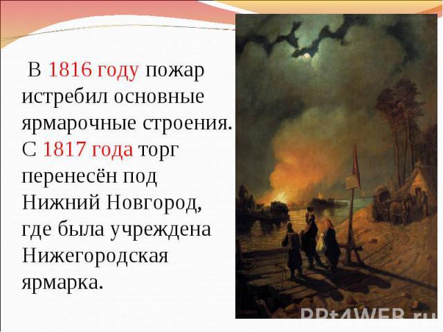 В 1816 году пожар истребил основные ярмарочные строения. С 1817 года торг перенесён под Нижний Новгород, где была учреждена Нижегородская ярмарка.