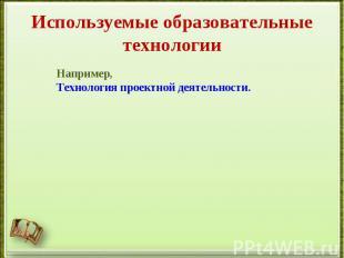 Используемые образовательные технологииНапример, Технология проектной деятельнос