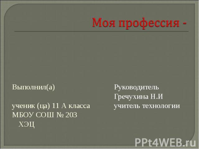 Моя профессия - Выполнил(а) ученик (ца) 11 А класса МБОУ СОШ № 203 ХЭЦ Руководитель Гречухина Н.Иучитель технологии