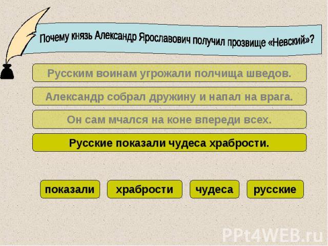 Почему князь Александр Ярославович получил прозвище «Невский»?Русским воинам угрожали полчища шведов.Александр собрал дружину и напал на врага.Он сам мчался на коне впереди всех.Русские показали чудеса храбрости.