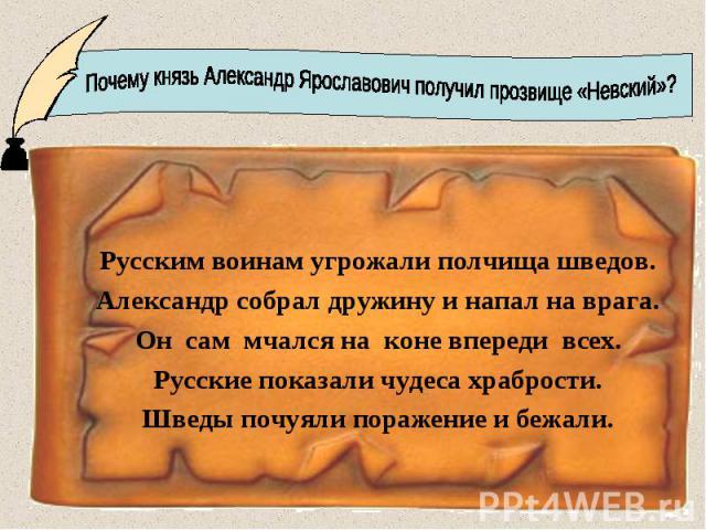 Почему князь Александр Ярославович получил прозвище «Невский»?Русским воинам угрожали полчища шведов.Александр собрал дружину и напал на врага.Он сам мчался на коне впереди всех.Русские показали чудеса храбрости.Шведы почуяли поражение и бежали.