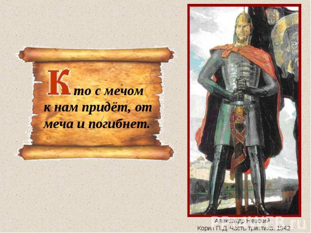 то с мечомк нам придёт, от меча и погибнет.Александр Невский. Корин П.Д. Часть триптиха. 1942