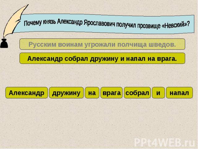 Почему князь Александр Ярославович получил прозвище «Невский»?Русским воинам угрожали полчища шведов.Александр собрал дружину и напал на врага.