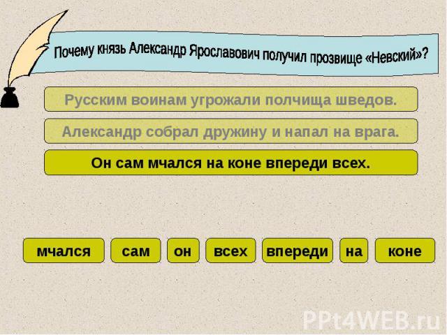 Почему князь Александр Ярославович получил прозвище «Невский»?Русским воинам угрожали полчища шведов.Александр собрал дружину и напал на врага.Он сам мчался на коне впереди всех.