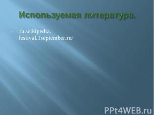 Используемая литература.- ru.wikipedia. festival.1september.ru/