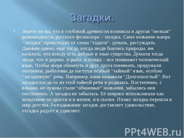 """Загадки.Знаете ли вы, что в глубокой древности возникла и другая """"мелкая"""" разновидность русского фольклора – загадка. Само название жанра """"загадка"""" происходит от слова """"гадати""""- думать, рассуждать. Давным-давно, ещё тогда, когда люди боялись природы…"""