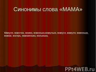 Синонимы слова «МАМА»Мамуля, мамочка, мамка, мамонька,мамулька, мамуся, мамуля,