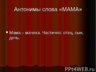 Антонимы слова «МАМА»Мама – мачеха. Частично: отец, сын, дочь.